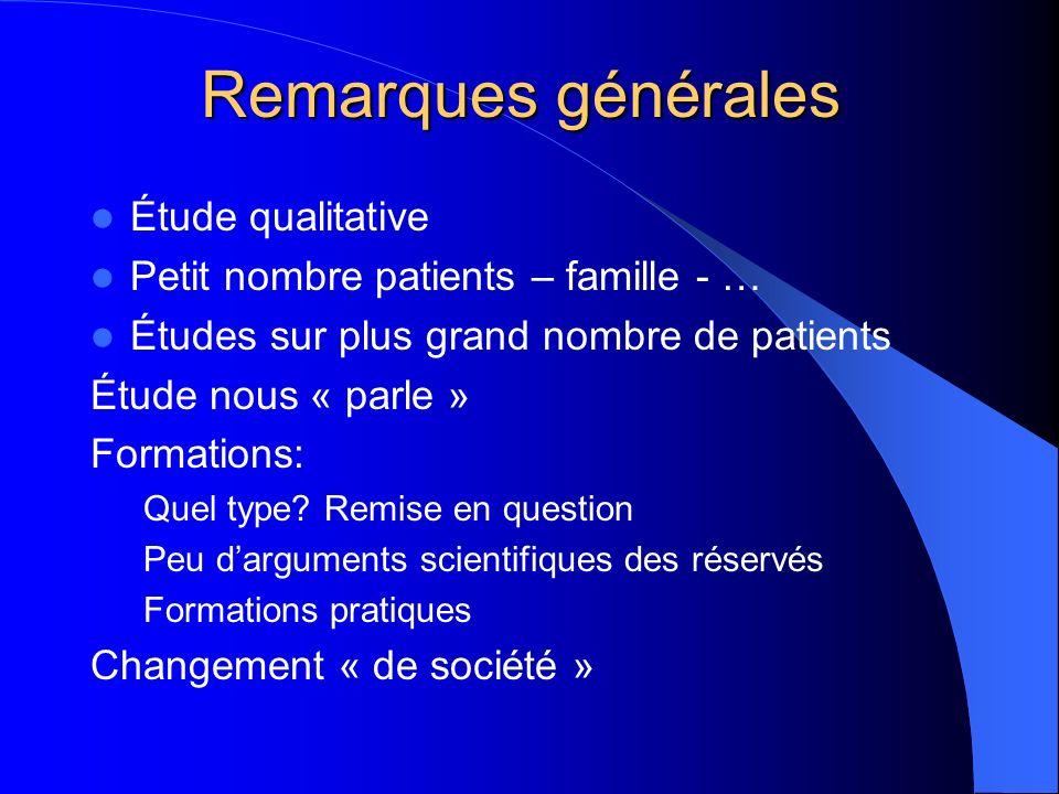 Remarques générales Étude qualitative Petit nombre patients – famille - … Études sur plus grand nombre de patients Étude nous « parle » Formations: Quel type.