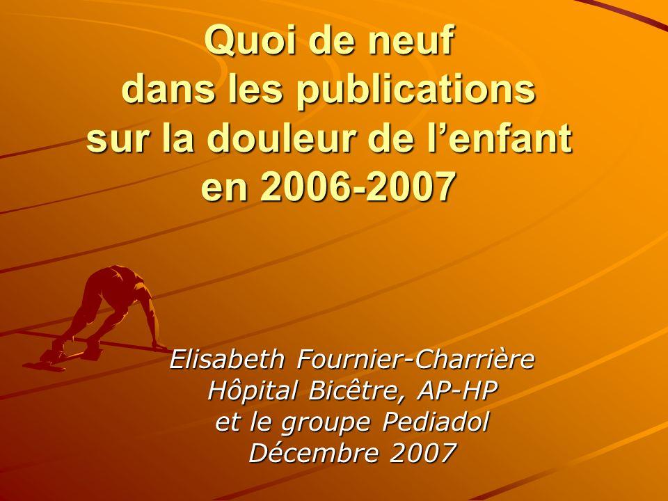 Quoi de neuf dans les publications sur la douleur de lenfant en 2006-2007 Elisabeth Fournier-Charrière Hôpital Bicêtre, AP-HP et le groupe Pediadol Dé