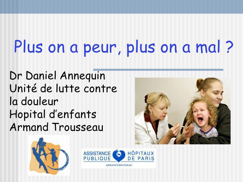 Plus on a peur, plus on a mal ? Dr Daniel Annequin Unité de lutte contre la douleur Hopital denfants Armand Trousseau