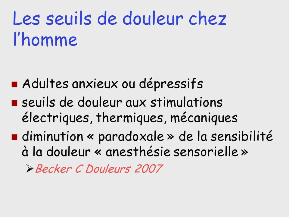 Les seuils de douleur chez lhomme Adultes anxieux ou dépressifs seuils de douleur aux stimulations électriques, thermiques, mécaniques diminution « pa