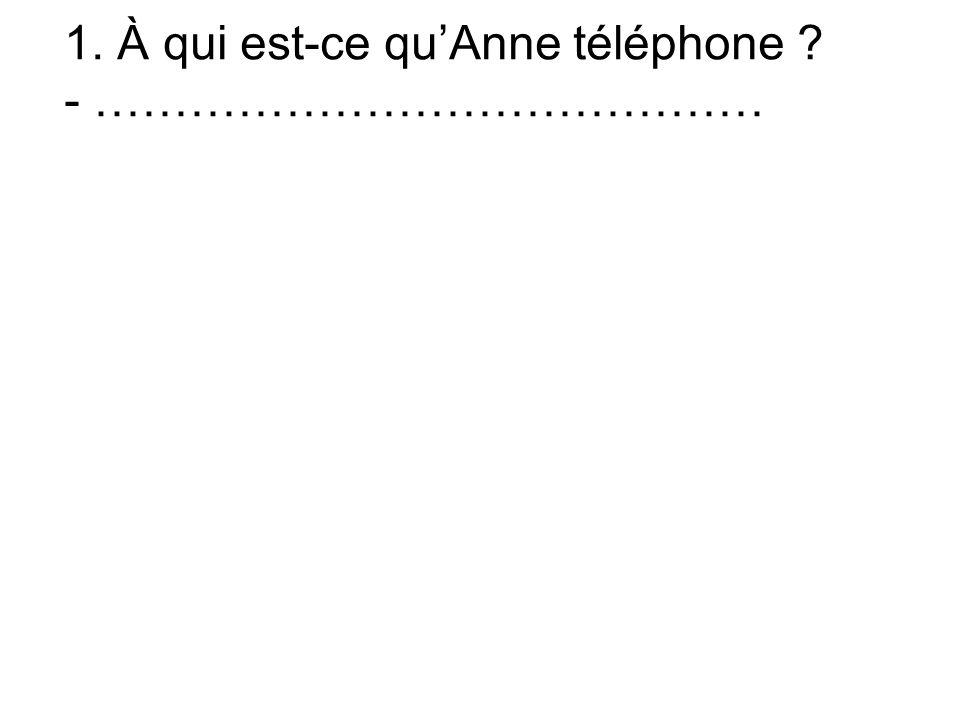 1. À qui est-ce quAnne téléphone - ……………………………………