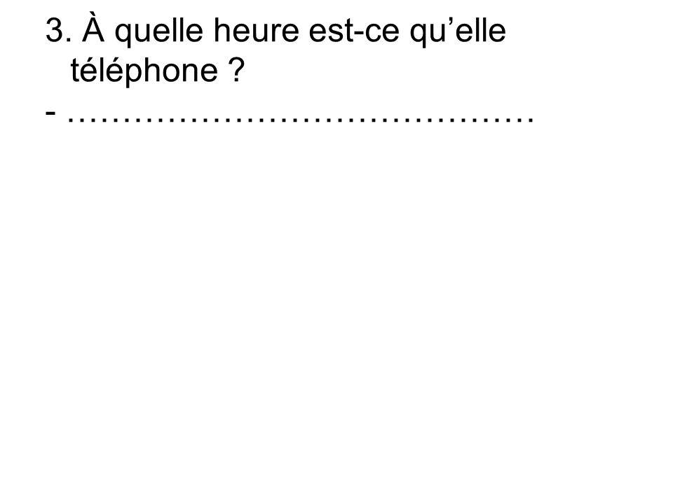 3. À quelle heure est-ce quelle téléphone - ……………………………………