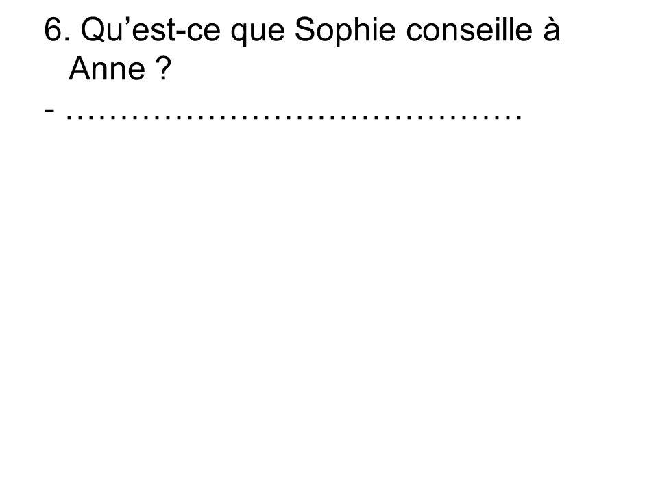 6. Quest-ce que Sophie conseille à Anne - ……………………………………