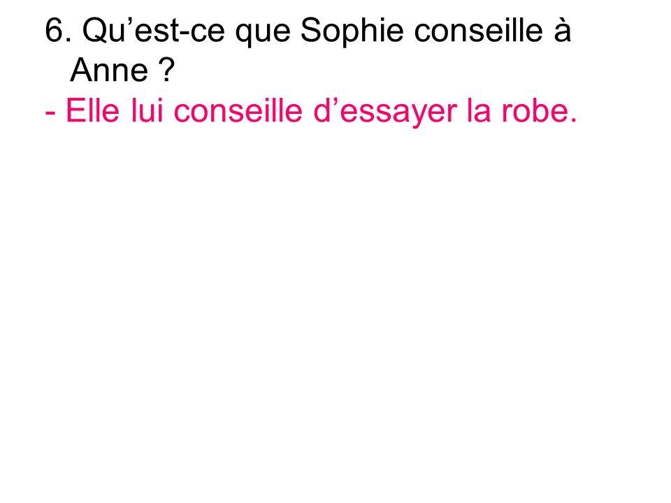 6. Quest-ce que Sophie conseille à Anne - Elle lui conseille dessayer la robe.