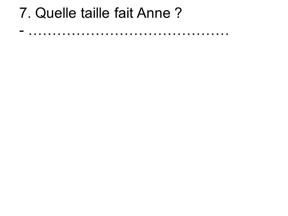 7. Quelle taille fait Anne - ……………………………………