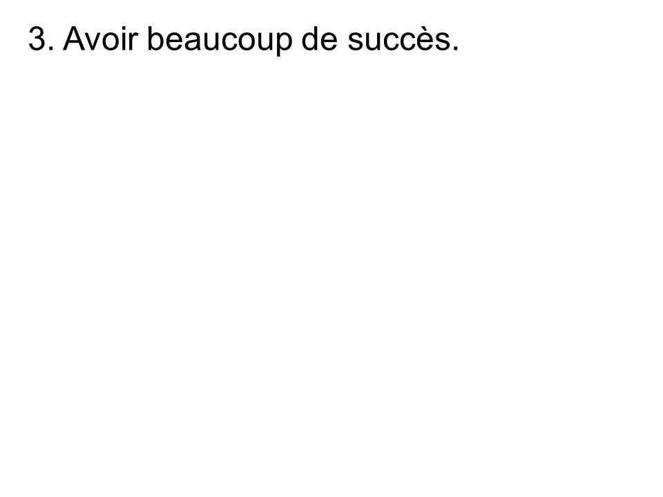 3. Avoir beaucoup de succès.