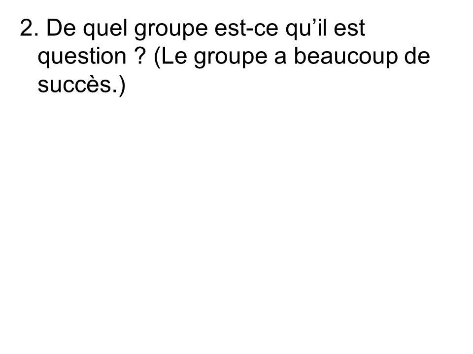 2. De quel groupe est-ce quil est question (Le groupe a beaucoup de succès.)