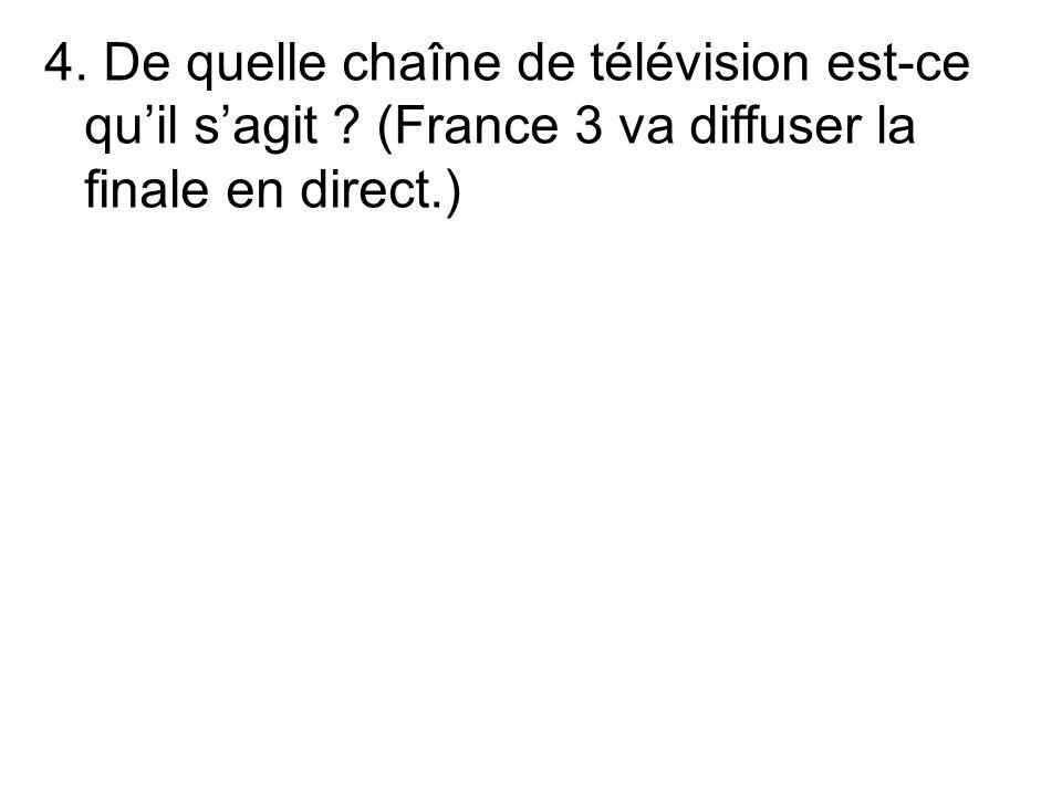 4. De quelle chaîne de télévision est-ce quil sagit (France 3 va diffuser la finale en direct.)