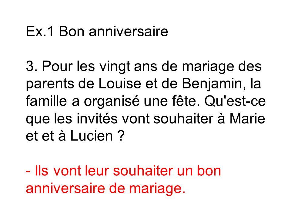 Ex.1 Bon anniversaire 3. Pour les vingt ans de mariage des parents de Louise et de Benjamin, la famille a organisé une fête. Qu'est-ce que les invités