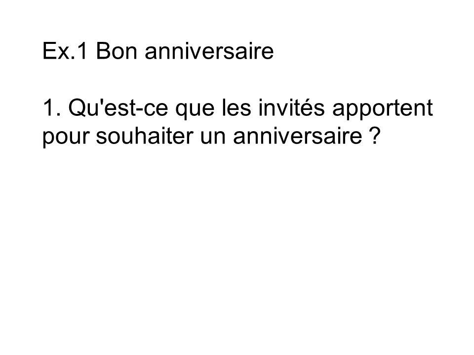 Ex.1 Bon anniversaire 1.Qu est-ce que les invités apportent pour souhaiter un anniversaire .