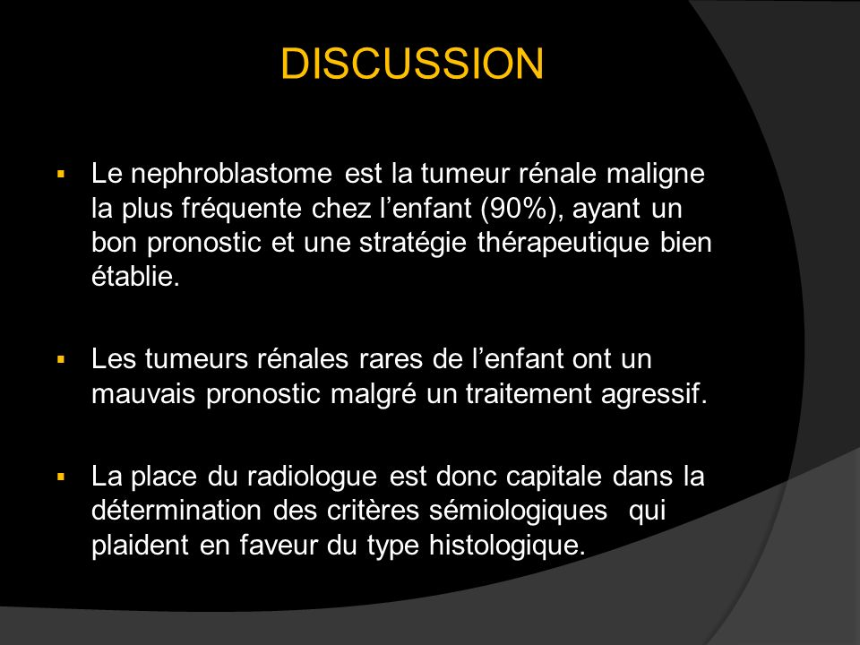 DISCUSSION Le nephroblastome est la tumeur rénale maligne la plus fréquente chez lenfant (90%), ayant un bon pronostic et une stratégie thérapeutique