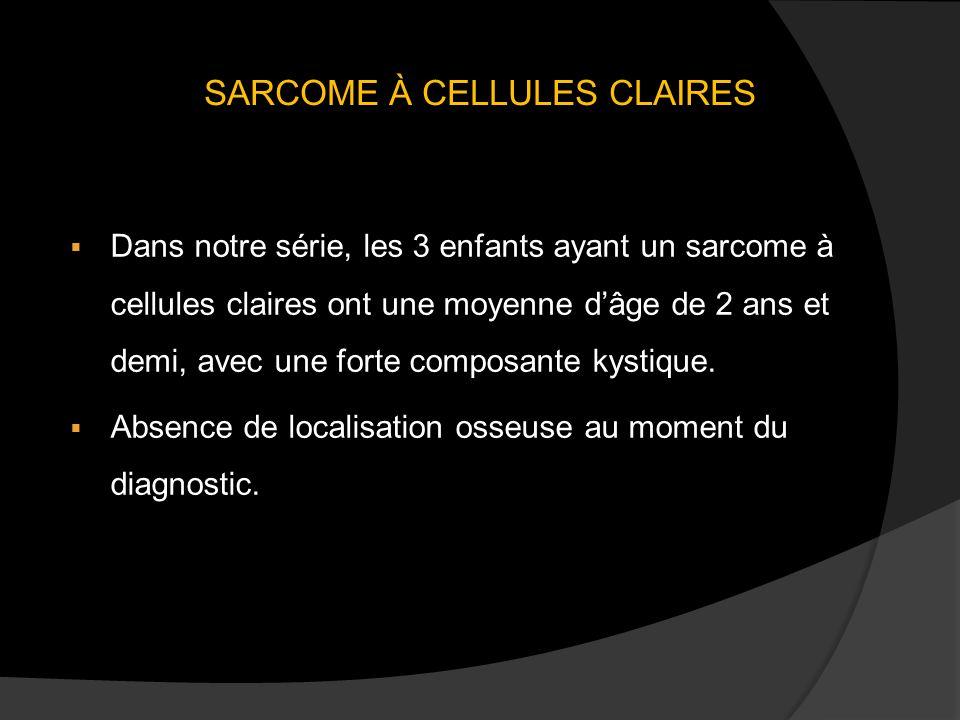 SARCOME À CELLULES CLAIRES Dans notre série, les 3 enfants ayant un sarcome à cellules claires ont une moyenne dâge de 2 ans et demi, avec une forte composante kystique.