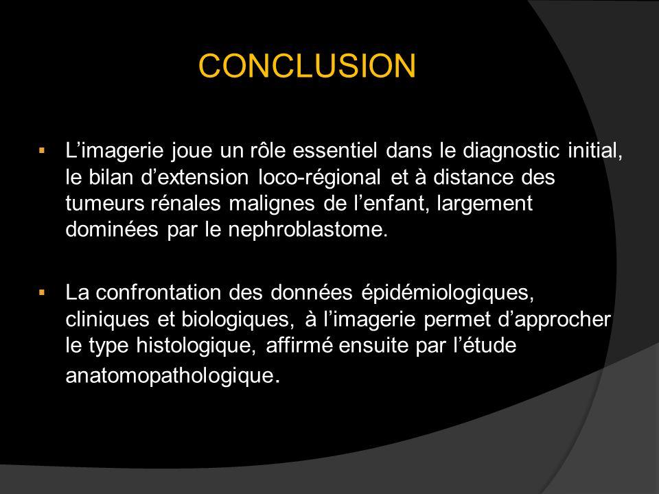 CONCLUSION Limagerie joue un rôle essentiel dans le diagnostic initial, le bilan dextension loco-régional et à distance des tumeurs rénales malignes de lenfant, largement dominées par le nephroblastome.