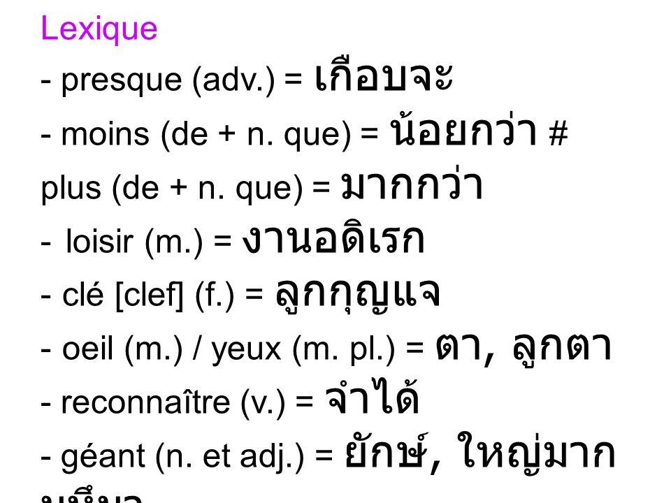 Lexique - presque (adv.) = - moins (de + n. que) = # plus (de + n. que) = - loisir (m.) = - clé [clef] (f.) = - oeil (m.) / yeux (m. pl.) =, - reconna