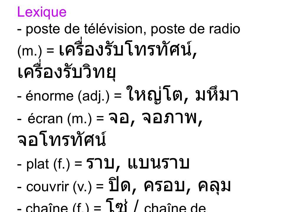 Lexique - poste de télévision, poste de radio (m.) =, - énorme (adj.) =, - écran (m.) =,, - plat (f.) =, - couvrir (v.) =,, - chaîne (f.) = / chaîne d
