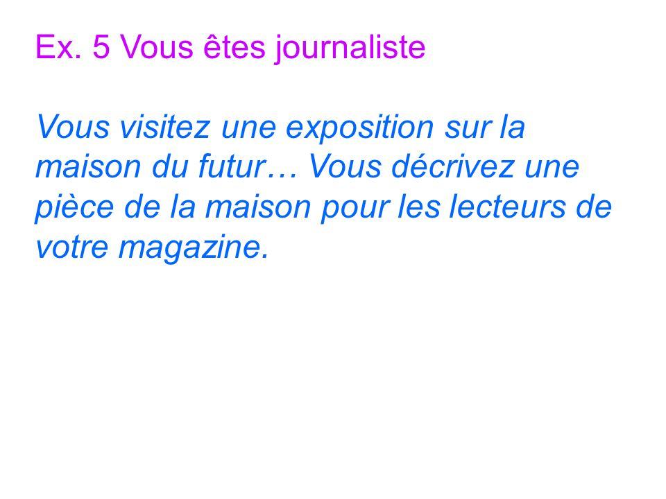 Ex. 5 Vous êtes journaliste Vous visitez une exposition sur la maison du futur… Vous décrivez une pièce de la maison pour les lecteurs de votre magazi