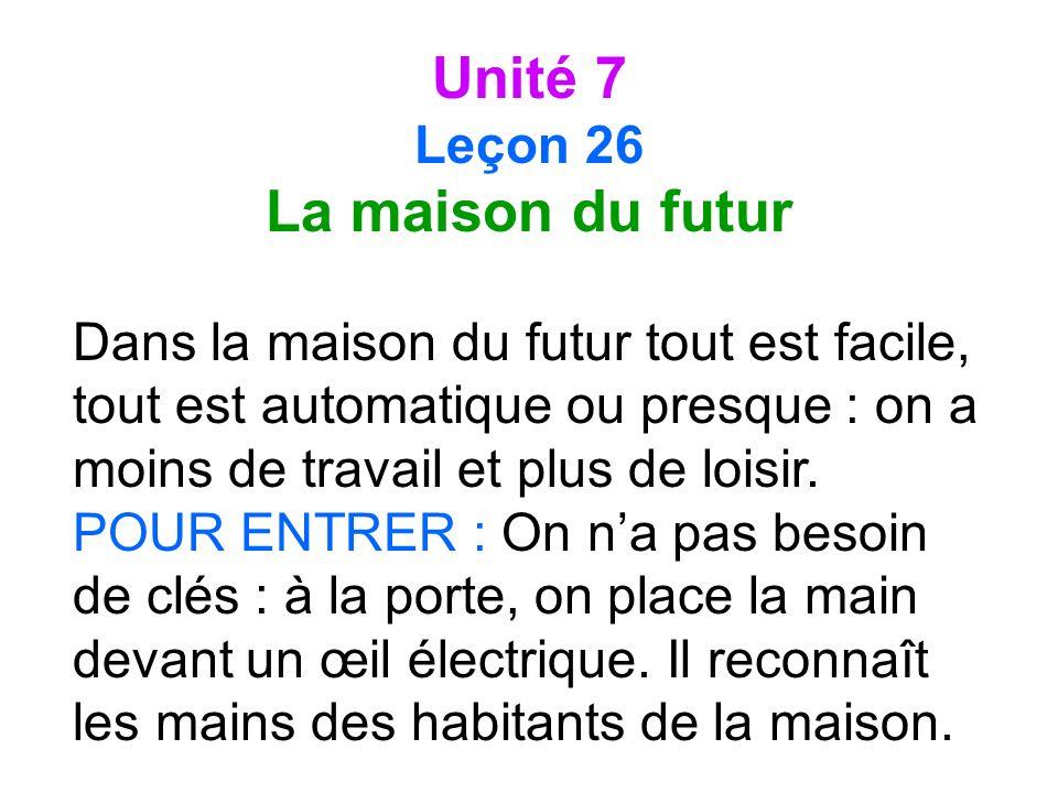 Unité 7 Leçon 26 La maison du futur Dans la maison du futur tout est facile, tout est automatique ou presque : on a moins de travail et plus de loisir