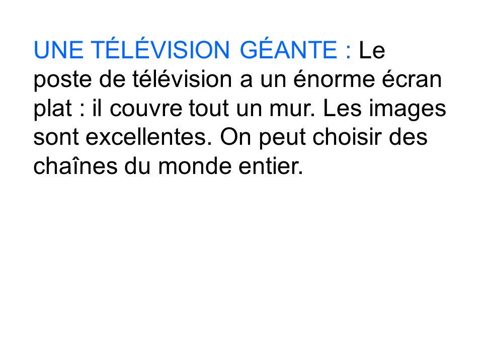 UNE TÉLÉVISION GÉANTE : Le poste de télévision a un énorme écran plat : il couvre tout un mur. Les images sont excellentes. On peut choisir des chaîne