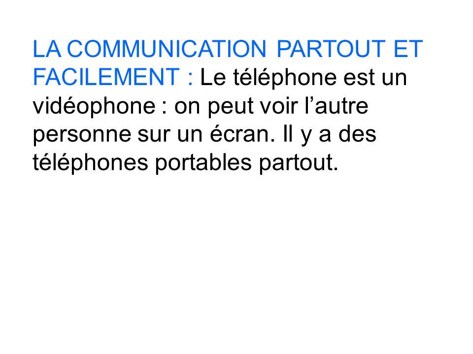 LA COMMUNICATION PARTOUT ET FACILEMENT : Le téléphone est un vidéophone : on peut voir lautre personne sur un écran. Il y a des téléphones portables p