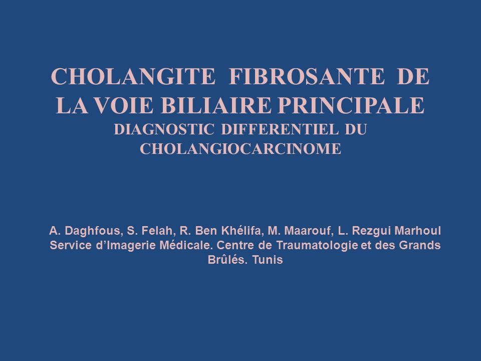 CHOLANGITE FIBROSANTE DE LA VOIE BILIAIRE PRINCIPALE DIAGNOSTIC DIFFERENTIEL DU CHOLANGIOCARCINOME A. Daghfous, S. Felah, R. Ben Khélifa, M. Maarouf,