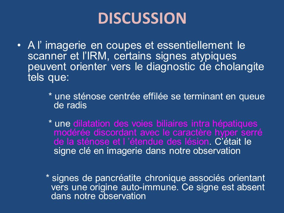DISCUSSION A l imagerie en coupes et essentiellement le scanner et lIRM, certains signes atypiques peuvent orienter vers le diagnostic de cholangite t