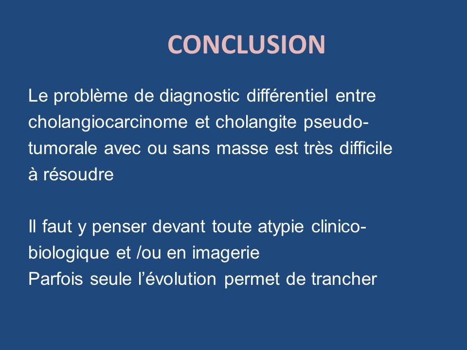 CONCLUSION Le problème de diagnostic différentiel entre cholangiocarcinome et cholangite pseudo- tumorale avec ou sans masse est très difficile à réso