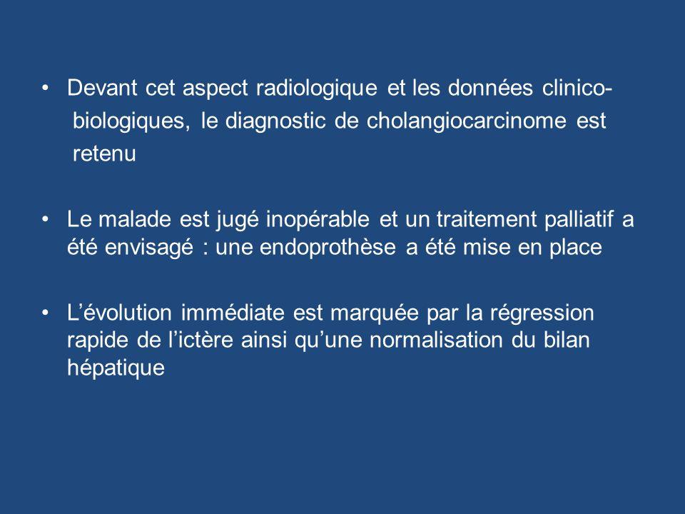 Devant cet aspect radiologique et les données clinico- biologiques, le diagnostic de cholangiocarcinome est retenu Le malade est jugé inopérable et un