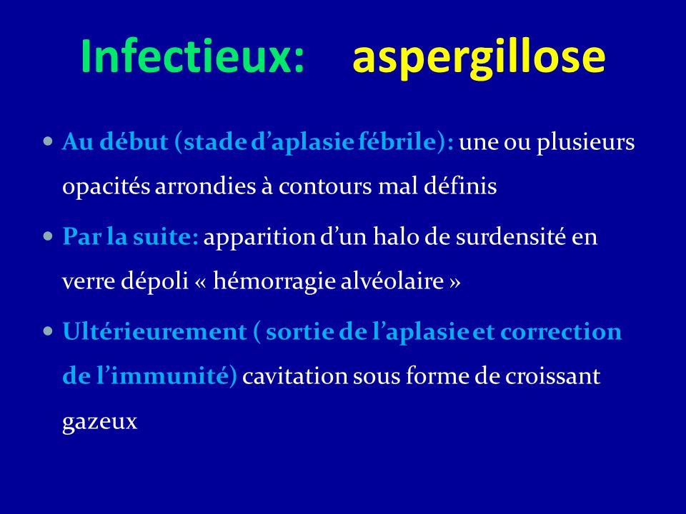 Infectieux: aspergillose Au début (stade daplasie fébrile): une ou plusieurs opacités arrondies à contours mal définis Par la suite: apparition dun ha