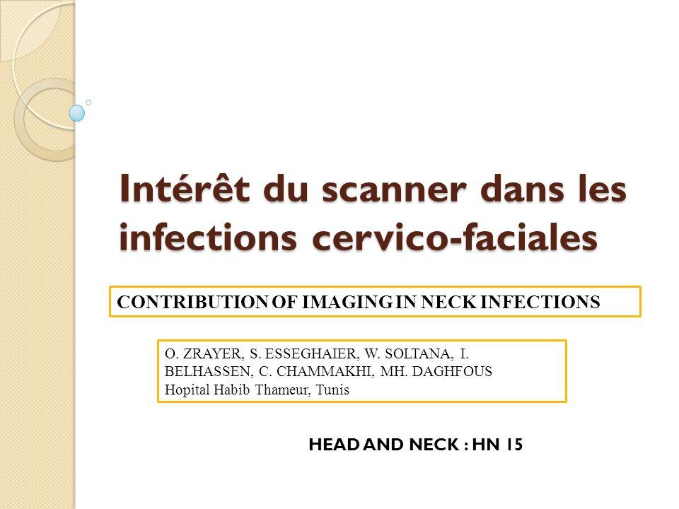 Intérêt du scanner dans les infections cervico-faciales O. ZRAYER, S. ESSEGHAIER, W. SOLTANA, I. BELHASSEN, C. CHAMMAKHI, MH. DAGHFOUS Hopital Habib T