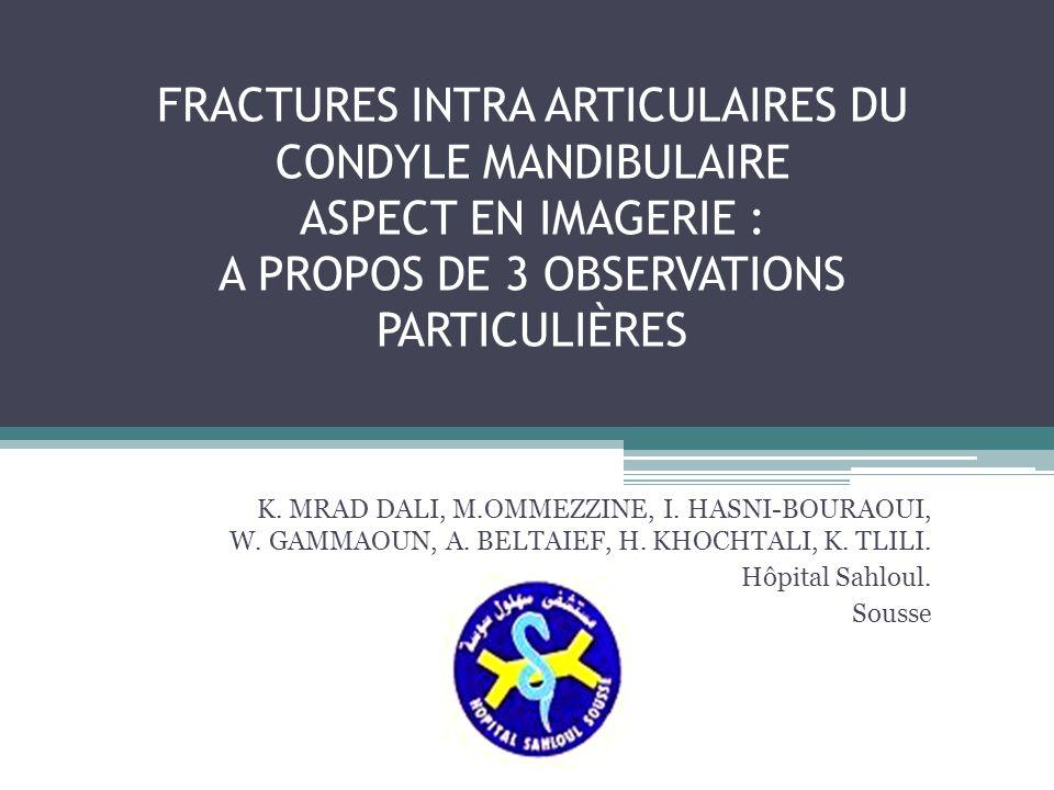 FRACTURES INTRA ARTICULAIRES DU CONDYLE MANDIBULAIRE ASPECT EN IMAGERIE : A PROPOS DE 3 OBSERVATIONS PARTICULIÈRES K. MRAD DALI, M.OMMEZZINE, I. HASNI