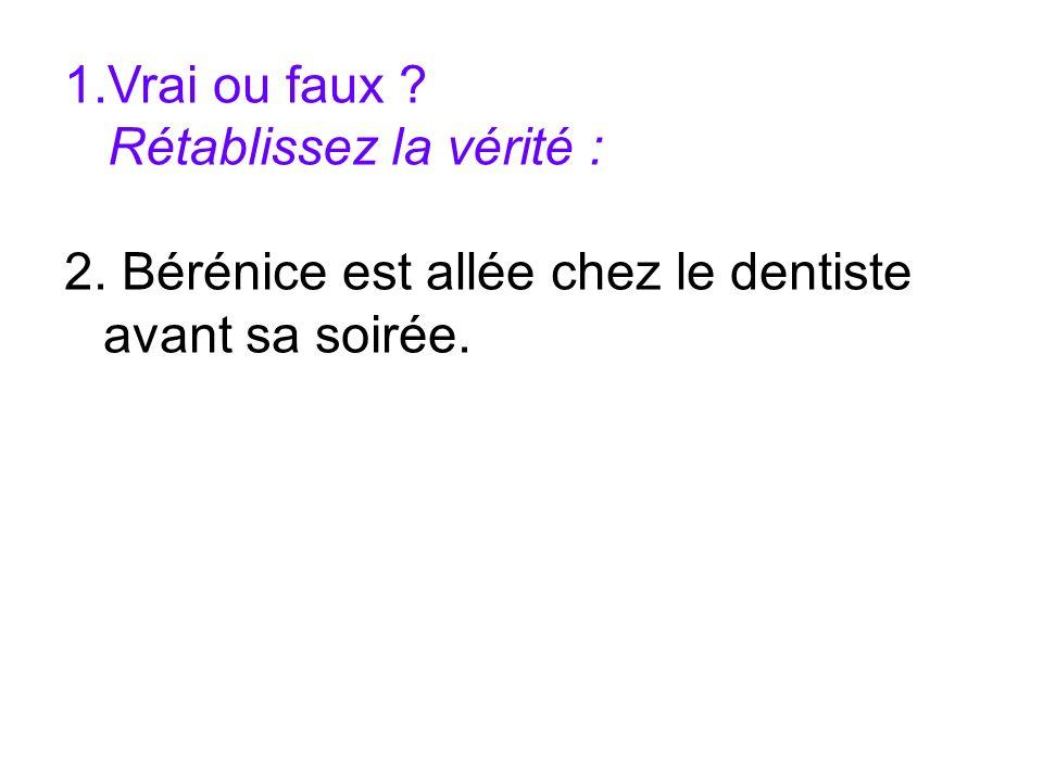 1.Vrai ou faux ? Rétablissez la vérité : 2. Bérénice est allée chez le dentiste avant sa soirée.