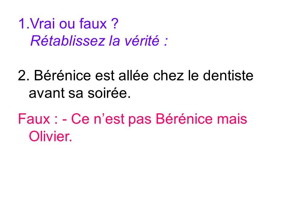 1.Vrai ou faux ? Rétablissez la vérité : 2. Bérénice est allée chez le dentiste avant sa soirée. Faux : - Ce nest pas Bérénice mais Olivier.