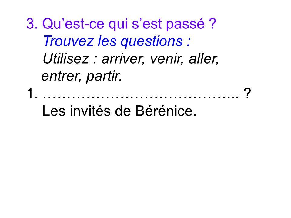3. Quest-ce qui sest passé ? Trouvez les questions : Utilisez : arriver, venir, aller, entrer, partir. 1. ………………………………….. ? Les invités de Bérénice.