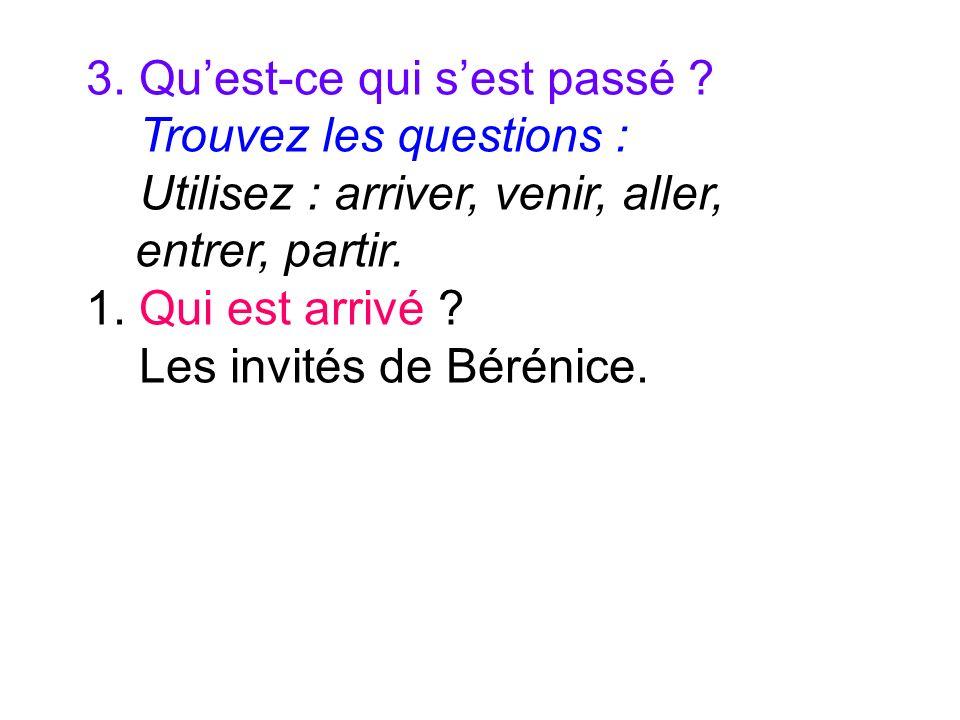 3. Quest-ce qui sest passé ? Trouvez les questions : Utilisez : arriver, venir, aller, entrer, partir. 1. Qui est arrivé ? Les invités de Bérénice.