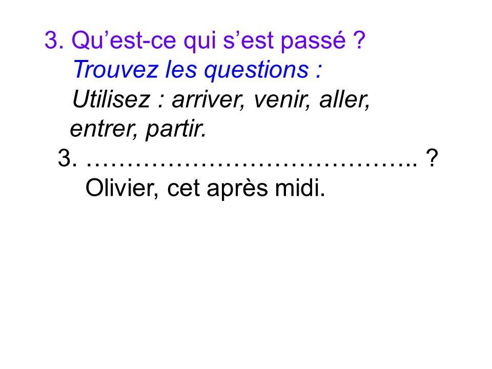 3. Quest-ce qui sest passé ? Trouvez les questions : Utilisez : arriver, venir, aller, entrer, partir. 3. ………………………………….. ? Olivier, cet après midi.