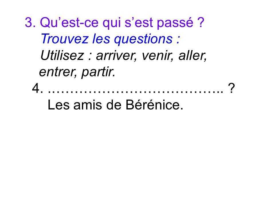 3. Quest-ce qui sest passé ? Trouvez les questions : Utilisez : arriver, venir, aller, entrer, partir. 4..……………………………….. ? Les amis de Bérénice.