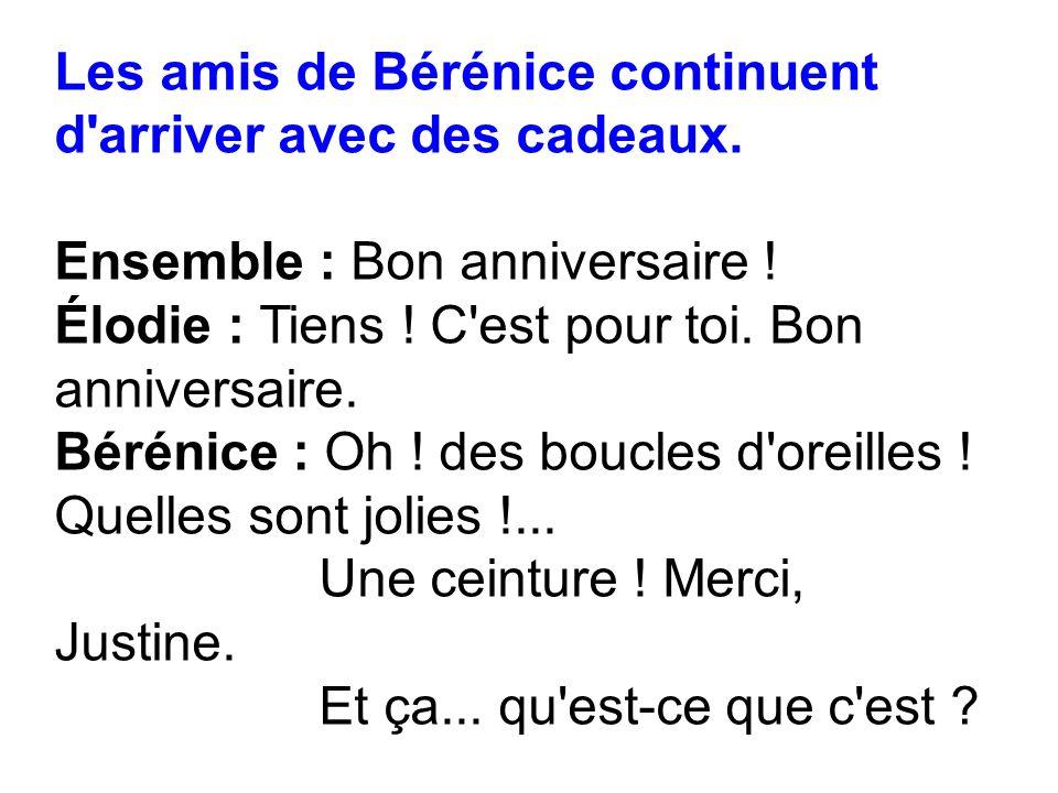 Les amis de Bérénice continuent d'arriver avec des cadeaux. Ensemble : Bon anniversaire ! Élodie : Tiens ! C'est pour toi. Bon anniversaire. Bérénice