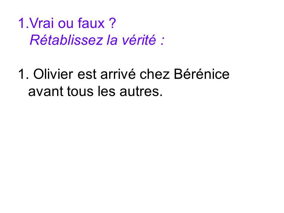 1.Vrai ou faux ? Rétablissez la vérité : 1. Olivier est arrivé chez Bérénice avant tous les autres.