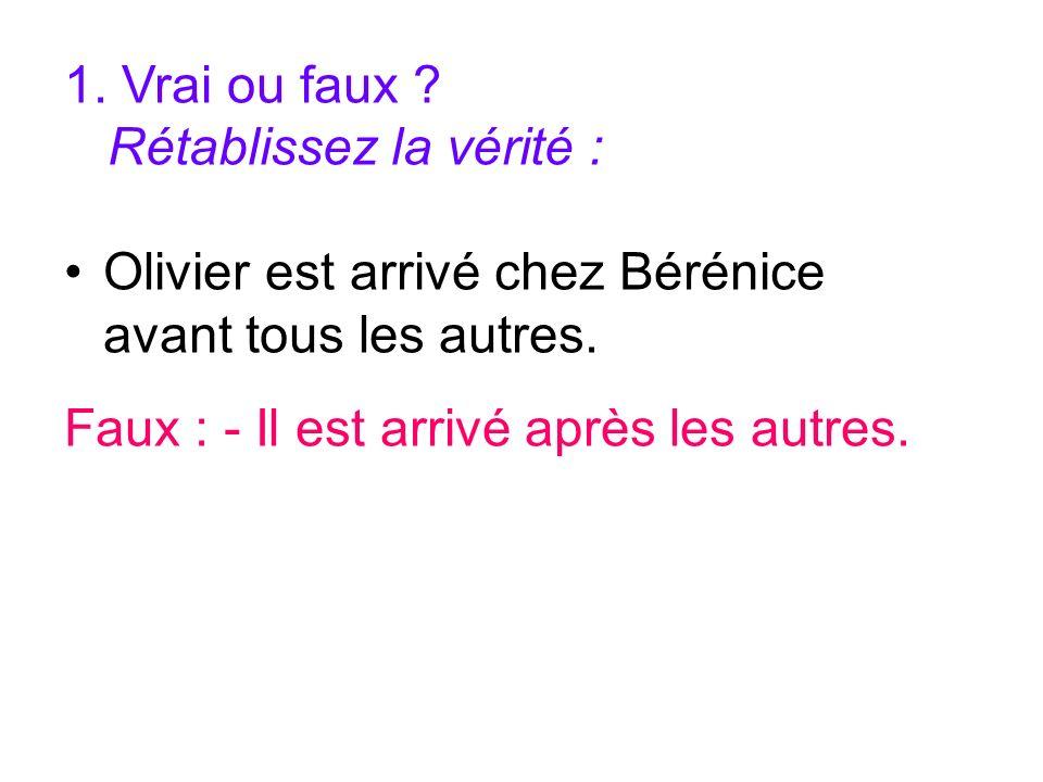 1. Vrai ou faux ? Rétablissez la vérité : Olivier est arrivé chez Bérénice avant tous les autres. Faux : - Il est arrivé après les autres.