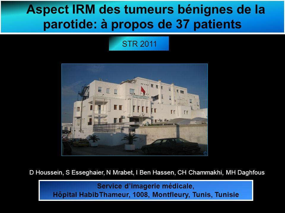 Aspect IRM des tumeurs bénignes de la parotide: à propos de 37 patients D Houssein, S Esseghaier, N Mrabet, I Ben Hassen, CH Chammakhi, MH Daghfous Service dimagerie médicale, Hôpital HabibThameur, 1008, Montfleury, Tunis, Tunisie STR 2011 ©