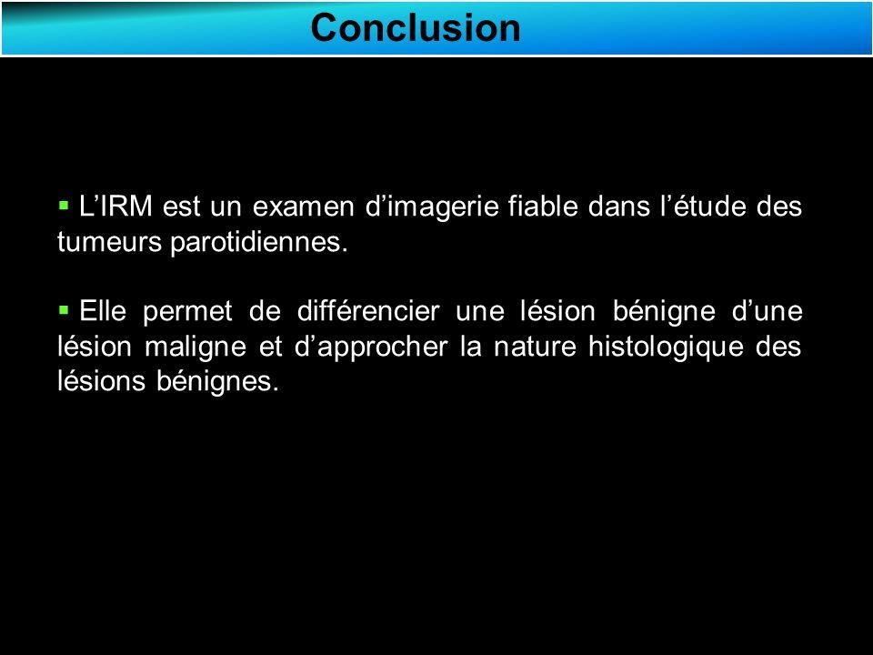 Conclusion LIRM est un examen dimagerie fiable dans létude des tumeurs parotidiennes.