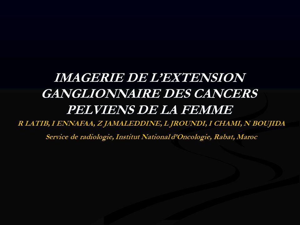 IMAGERIE DE LEXTENSION GANGLIONNAIRE DES CANCERS PELVIENS DE LA FEMME R LATIB, I ENNAFAA, Z JAMALEDDINE, L JROUNDI, I CHAMI, N BOUJIDA Service de radi