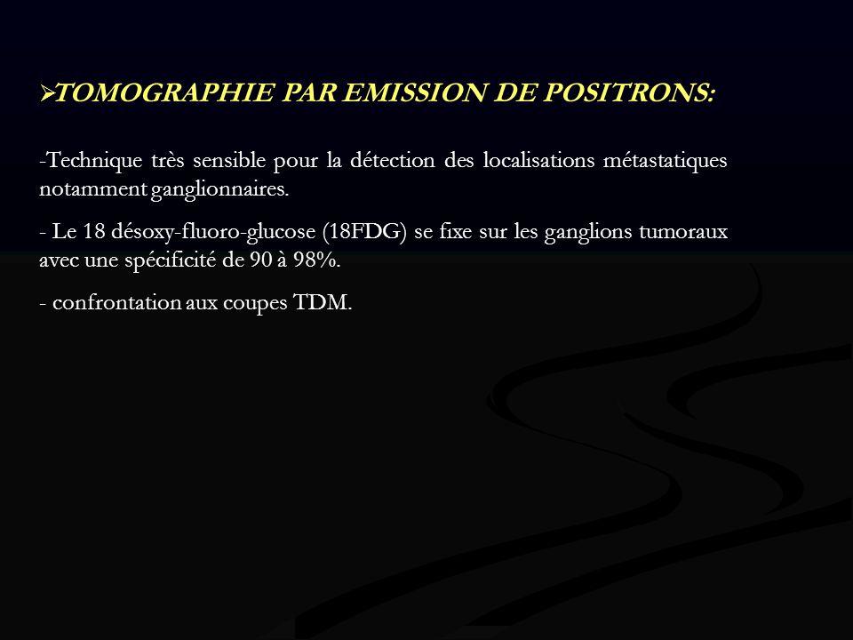 TOMOGRAPHIE PAR EMISSION DE POSITRONS: -Technique très sensible pour la détection des localisations métastatiques notamment ganglionnaires. - Le 18 dé