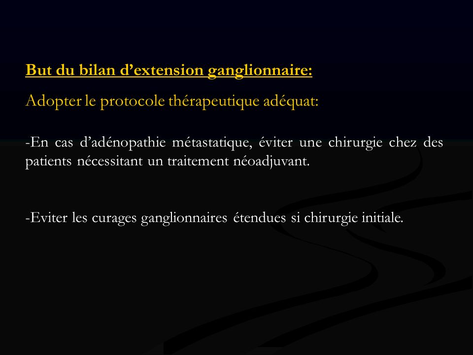 But du bilan dextension ganglionnaire: Adopter le protocole thérapeutique adéquat: -En cas dadénopathie métastatique, éviter une chirurgie chez des pa