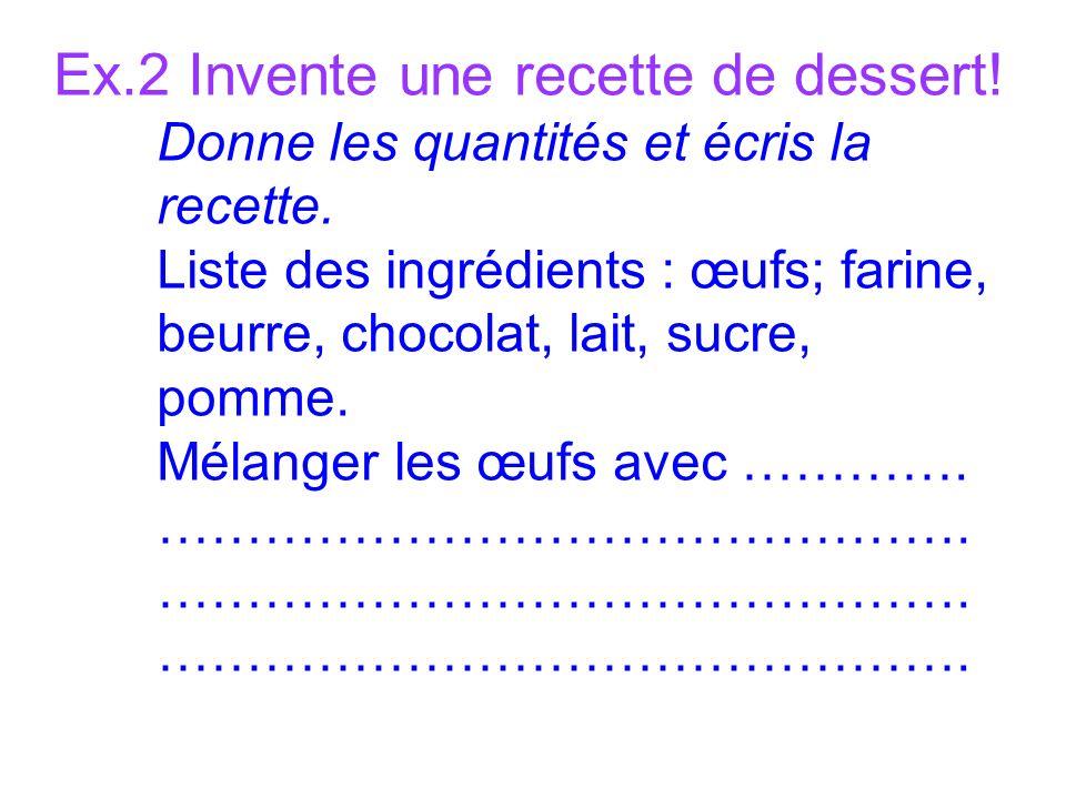 Ex.2 Invente une recette de dessert. Donne les quantités et écris la recette.