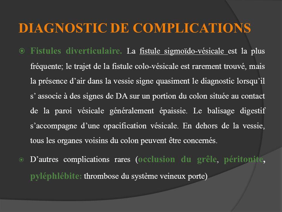 DIAGNOSTIC DE COMPLICATIONS Fistules diverticulaire. La fistule sigmoïdo-vésicale est la plus fréquente; le trajet de la fistule colo-vésicale est rar