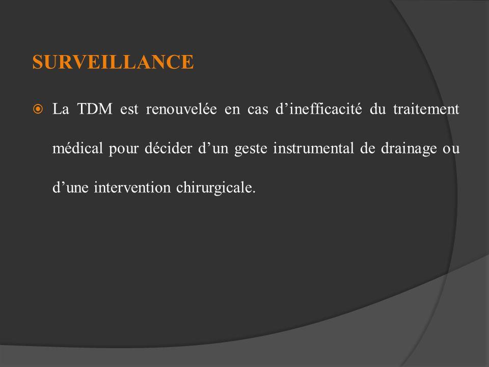 SURVEILLANCE La TDM est renouvelée en cas dinefficacité du traitement médical pour décider dun geste instrumental de drainage ou dune intervention chi