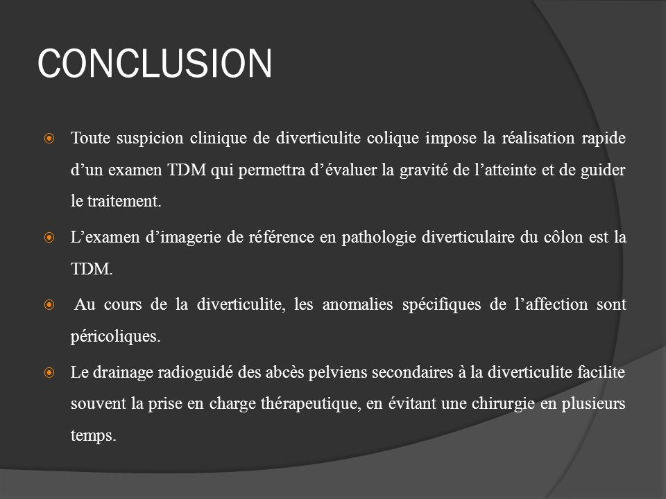 CONCLUSION Toute suspicion clinique de diverticulite colique impose la réalisation rapide dun examen TDM qui permettra dévaluer la gravité de latteint