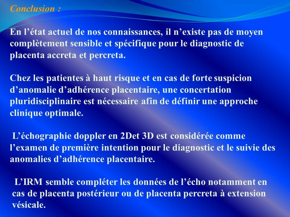 Conclusion : En létat actuel de nos connaissances, il nexiste pas de moyen complètement sensible et spécifique pour le diagnostic de placenta accreta