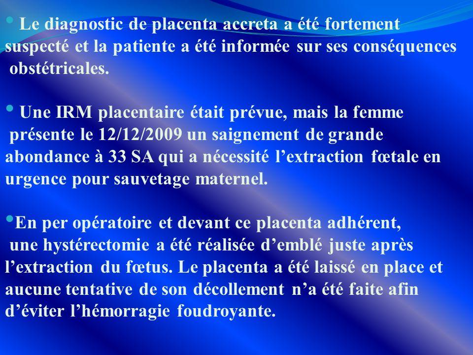 Le diagnostic de placenta accreta a été fortement suspecté et la patiente a été informée sur ses conséquences obstétricales. Une IRM placentaire était
